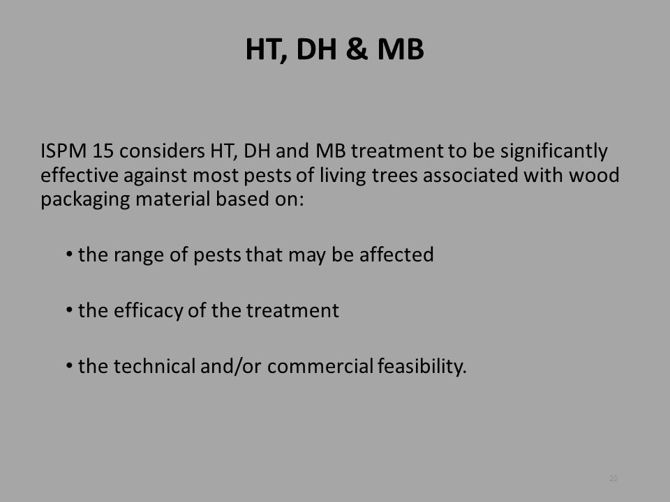HT, DH & MB ISPM 15 considers HT, DH and MB treatment to be significantly effective against most pests of living trees associated with wood packaging