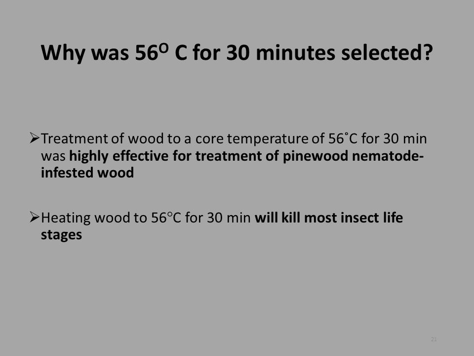 Why was 56 O C for 30 minutes selected?  Treatment of wood to a core temperature of 56˚C for 30 min was highly effective for treatment of pinewood ne