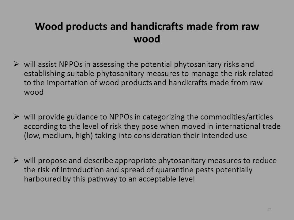 Wood products and handicrafts made from raw wood  will assist NPPOs in assessing the potential phytosanitary risks and establishing suitable phytosan