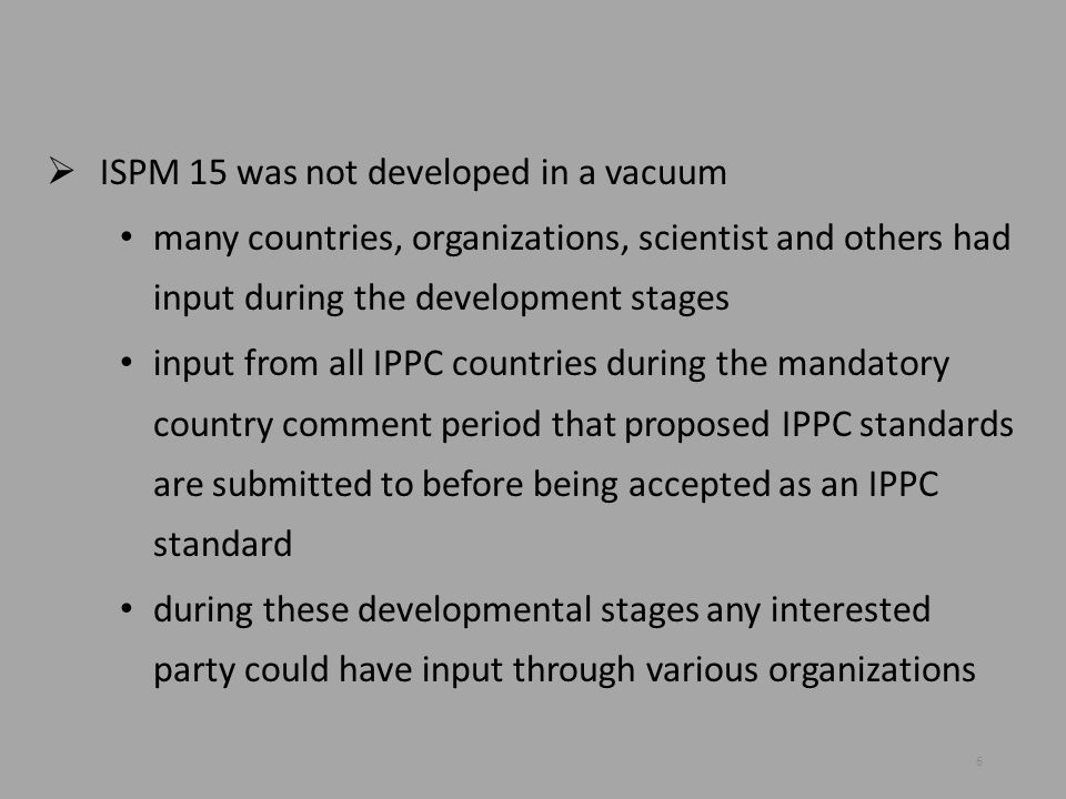  ISPM 15 was not developed in a vacuum many countries, organizations, scientist and others had input during the development stages input from all IPP