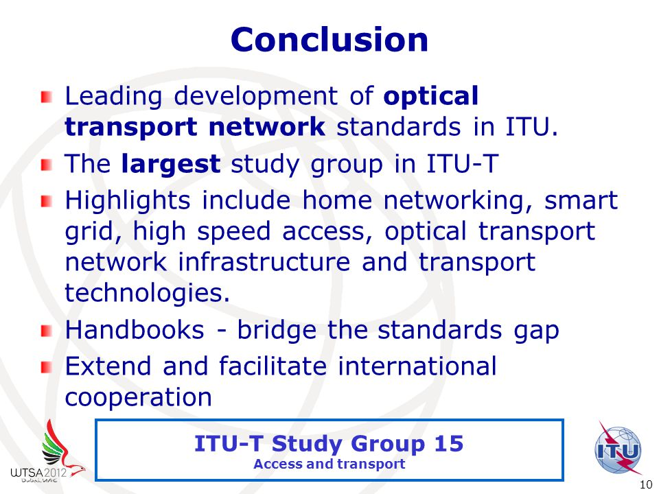 International Telecommunication Union 10 ITU-T Study Group 15 Access and transport Conclusion Leading development of optical transport network standards in ITU.