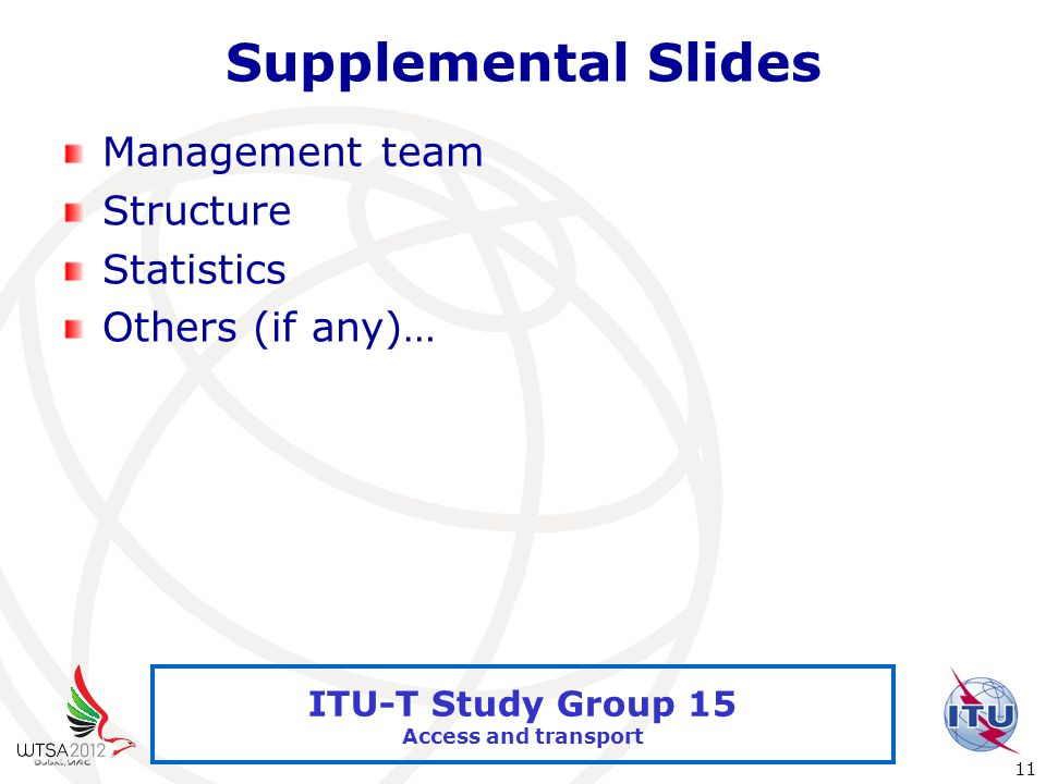 International Telecommunication Union 11 ITU-T Study Group 15 Access and transport Supplemental Slides Management team Structure Statistics Others (if any)…