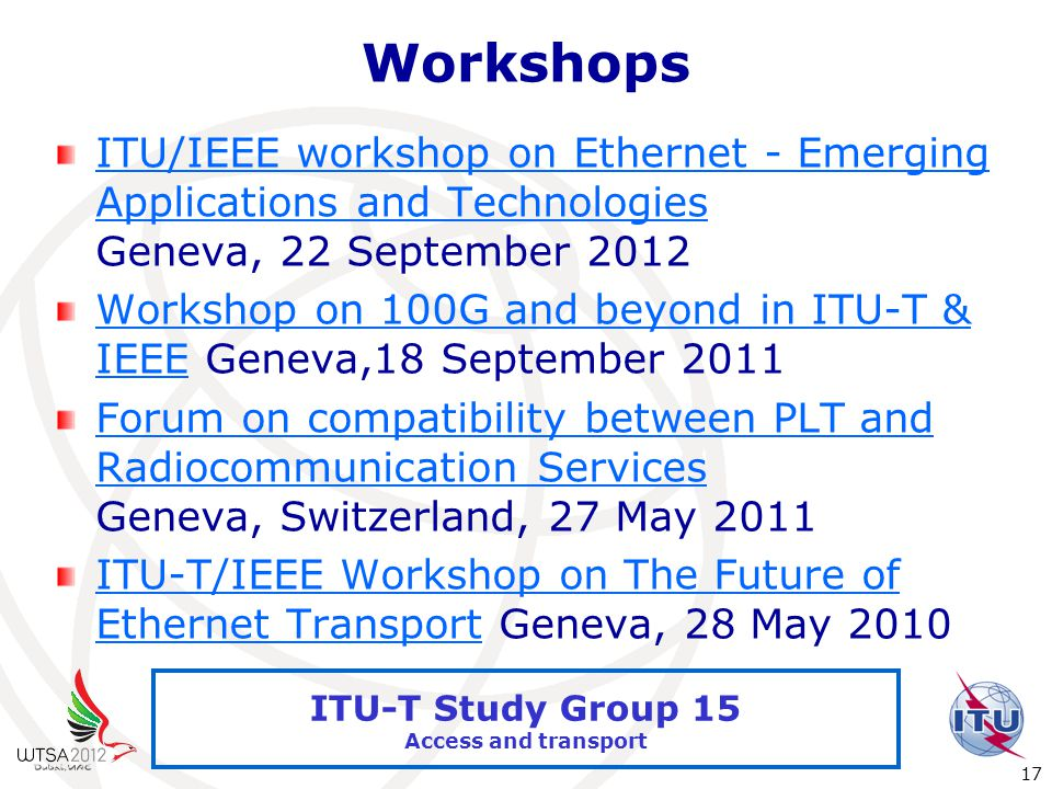 International Telecommunication Union 17 ITU-T Study Group 15 Access and transport Workshops ITU/IEEE workshop on Ethernet - Emerging Applications and Technologies ITU/IEEE workshop on Ethernet - Emerging Applications and Technologies Geneva, 22 September 2012 Workshop on 100G and beyond in ITU-T & IEEEWorkshop on 100G and beyond in ITU-T & IEEE Geneva,18 September 2011 Forum on compatibility between PLT and Radiocommunication Services Forum on compatibility between PLT and Radiocommunication Services Geneva, Switzerland, 27 May 2011 ITU-T/IEEE Workshop on The Future of Ethernet TransportITU-T/IEEE Workshop on The Future of Ethernet Transport Geneva, 28 May 2010