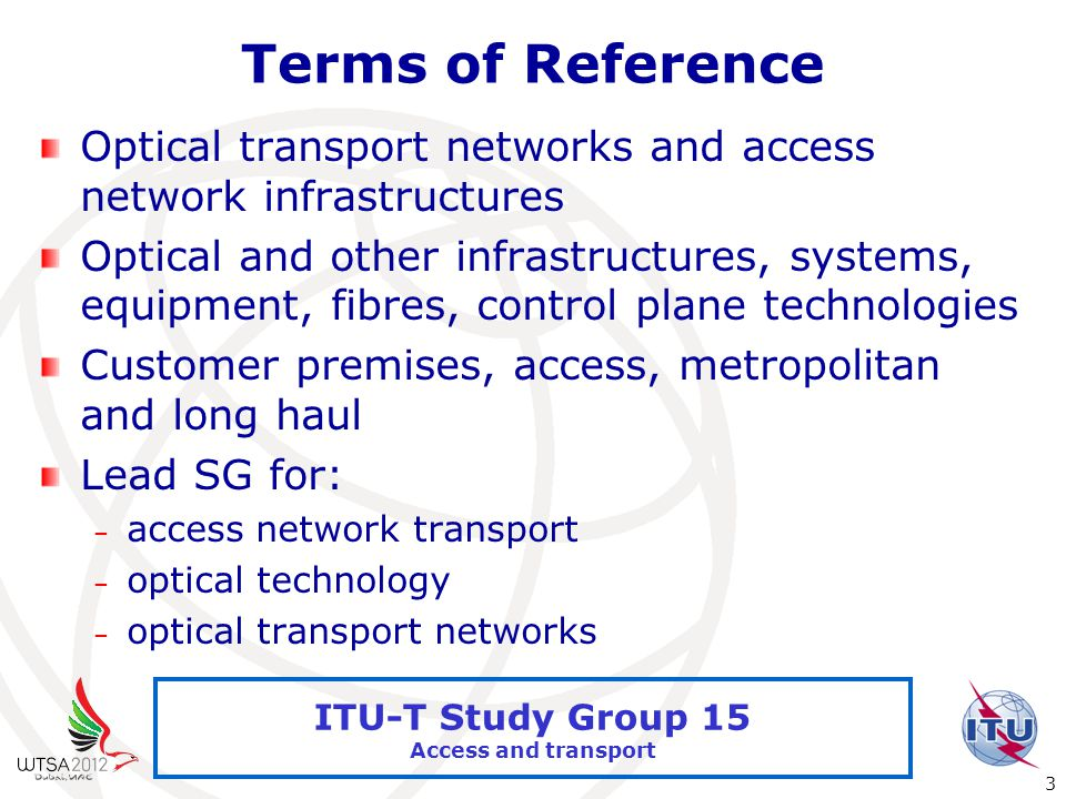 International Telecommunication Union 3 ITU-T Study Group 15 Access and transport Terms of Reference Optical transport networks and access network infrastructures Optical and other infrastructures, systems, equipment, fibres, control plane technologies Customer premises, access, metropolitan and long haul Lead SG for: – access network transport – optical technology – optical transport networks