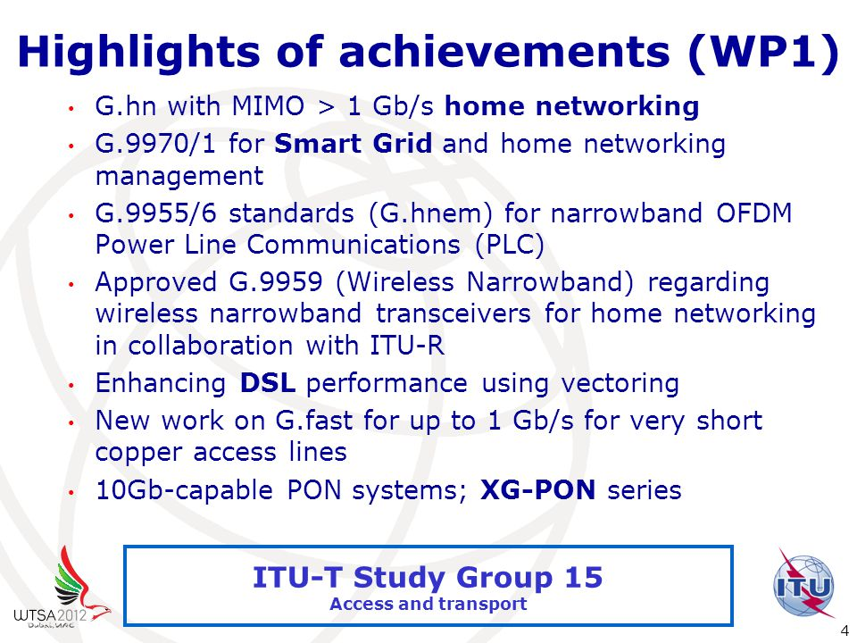 International Telecommunication Union 4 ITU-T Study Group 15 Access and transport Highlights of achievements (WP1) G.hn with MIMO > 1 Gb/s home networking G.9970/1 for Smart Grid and home networking management G.9955/6 standards (G.hnem) for narrowband OFDM Power Line Communications (PLC) Approved G.9959 (Wireless Narrowband) regarding wireless narrowband transceivers for home networking in collaboration with ITU-R Enhancing DSL performance using vectoring New work on G.fast for up to 1 Gb/s for very short copper access lines 10Gb-capable PON systems; XG-PON series