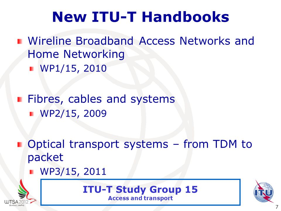 International Telecommunication Union 7 ITU-T Study Group 15 Access and transport New ITU-T Handbooks Wireline Broadband Access Networks and Home Networking WP1/15, 2010 Fibres, cables and systems WP2/15, 2009 Optical transport systems – from TDM to packet WP3/15, 2011