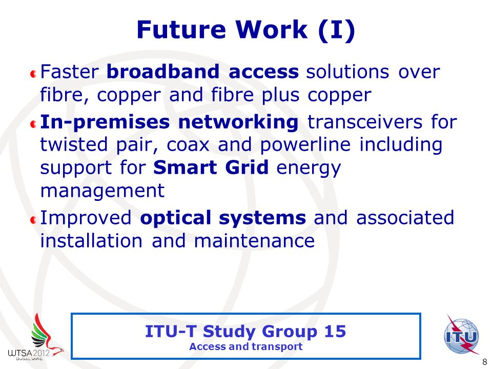 International Telecommunication Union 8 ITU-T Study Group 15 Access and transport Future Work (I) Faster broadband access solutions over fibre, copper and fibre plus copper In-premises networking transceivers for twisted pair, coax and powerline including support for Smart Grid energy management Improved optical systems and associated installation and maintenance