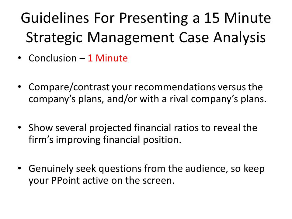 Guidelines For Presenting a 15 Minute Strategic Management Case Analysis Conclusion – 1 Minute Compare/contrast your recommendations versus the compan