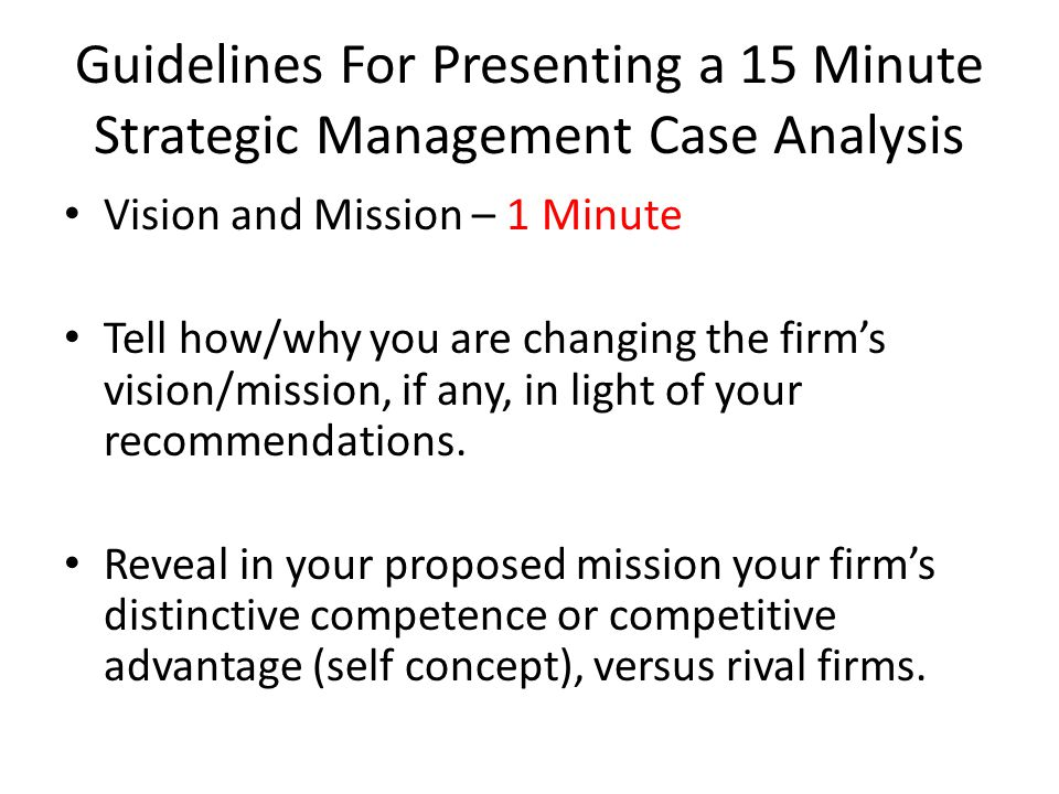 Guidelines For Presenting a 15 Minute Strategic Management Case Analysis Vision and Mission – 1 Minute Tell how/why you are changing the firm's vision