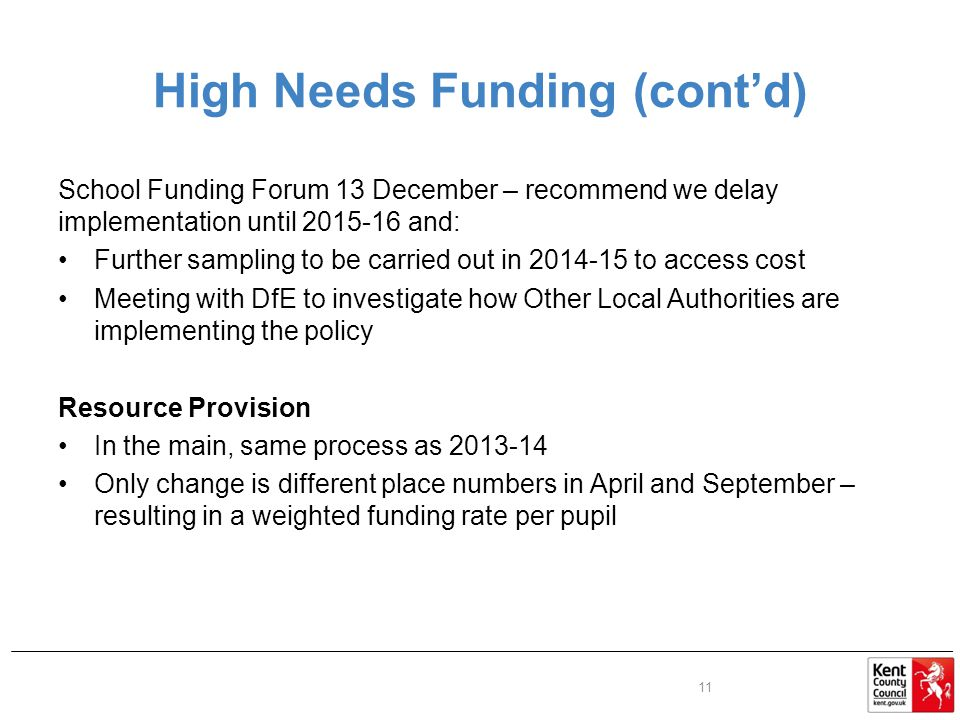 High Needs Funding (cont'd) School Funding Forum 13 December – recommend we delay implementation until and: Further sampling to be carried out in to access cost Meeting with DfE to investigate how Other Local Authorities are implementing the policy Resource Provision In the main, same process as Only change is different place numbers in April and September – resulting in a weighted funding rate per pupil 11