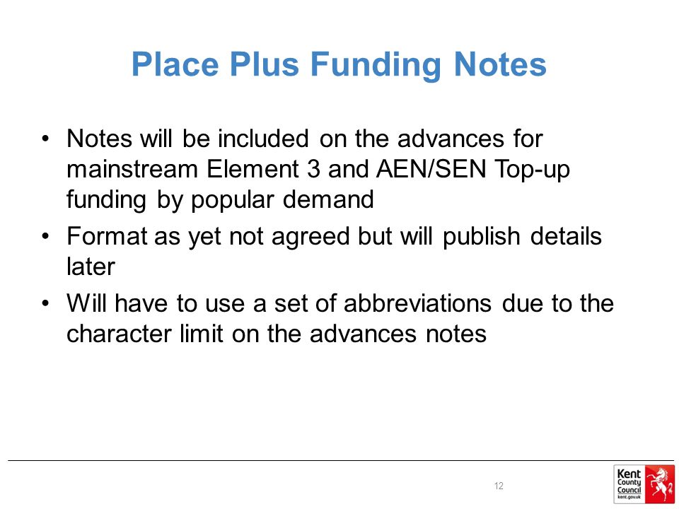 Place Plus Funding Notes Notes will be included on the advances for mainstream Element 3 and AEN/SEN Top-up funding by popular demand Format as yet not agreed but will publish details later Will have to use a set of abbreviations due to the character limit on the advances notes 12