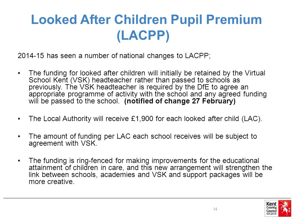 Looked After Children Pupil Premium (LACPP) has seen a number of national changes to LACPP; The funding for looked after children will initially be retained by the Virtual School Kent (VSK) headteacher rather than passed to schools as previously.