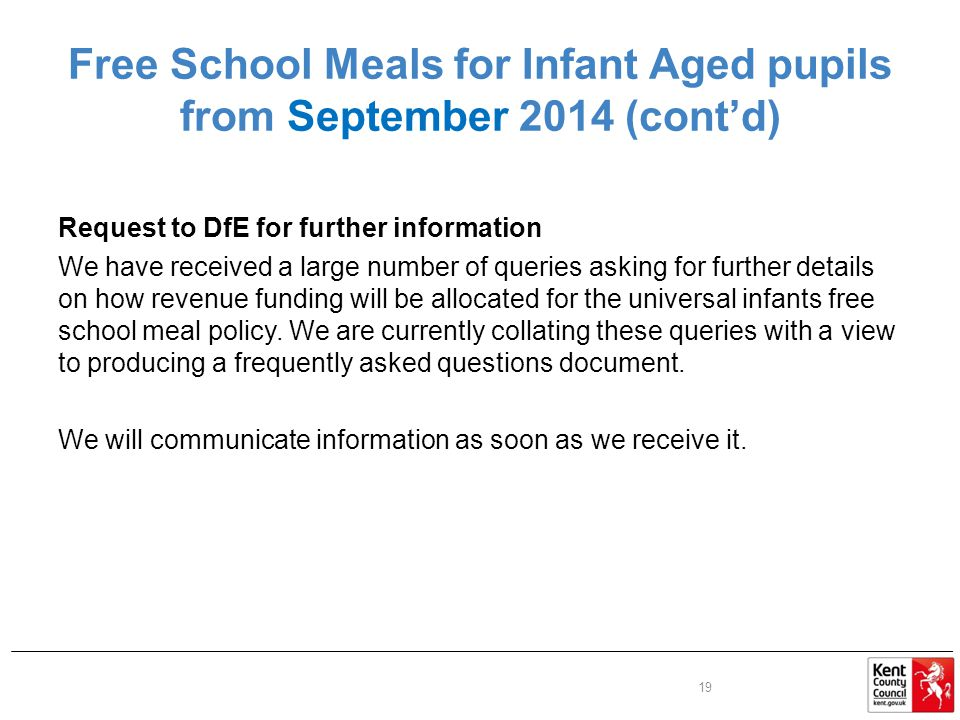 Free School Meals for Infant Aged pupils from September 2014 (cont'd) Request to DfE for further information We have received a large number of queries asking for further details on how revenue funding will be allocated for the universal infants free school meal policy.