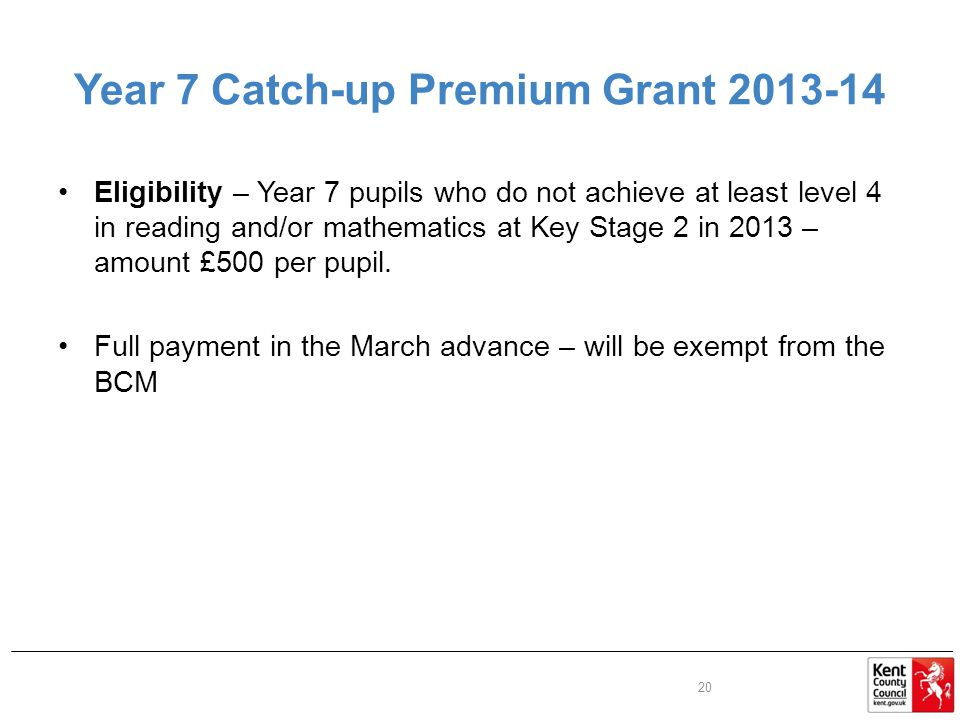 Year 7 Catch-up Premium Grant Eligibility – Year 7 pupils who do not achieve at least level 4 in reading and/or mathematics at Key Stage 2 in 2013 – amount £500 per pupil.