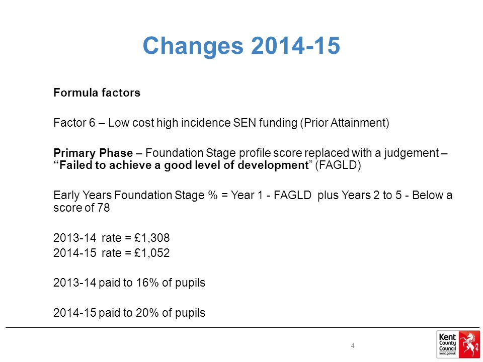 Changes Formula factors Factor 6 – Low cost high incidence SEN funding (Prior Attainment) Primary Phase – Foundation Stage profile score replaced with a judgement – Failed to achieve a good level of development (FAGLD) Early Years Foundation Stage % = Year 1 - FAGLD plus Years 2 to 5 - Below a score of rate = £1, rate = £1, paid to 16% of pupils paid to 20% of pupils 4