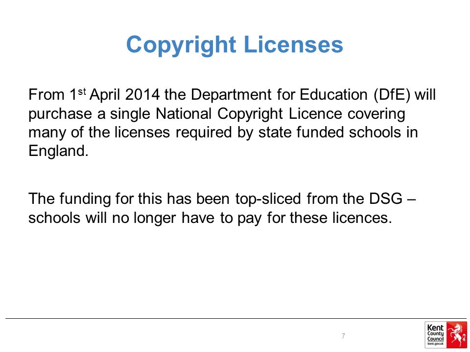 Copyright Licenses From 1 st April 2014 the Department for Education (DfE) will purchase a single National Copyright Licence covering many of the licenses required by state funded schools in England.