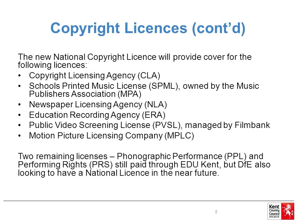 Copyright Licences (cont'd) The new National Copyright Licence will provide cover for the following licences: Copyright Licensing Agency (CLA) Schools Printed Music License (SPML), owned by the Music Publishers Association (MPA) Newspaper Licensing Agency (NLA) Education Recording Agency (ERA) Public Video Screening License (PVSL), managed by Filmbank Motion Picture Licensing Company (MPLC) Two remaining licenses – Phonographic Performance (PPL) and Performing Rights (PRS) still paid through EDU Kent, but DfE also looking to have a National Licence in the near future.