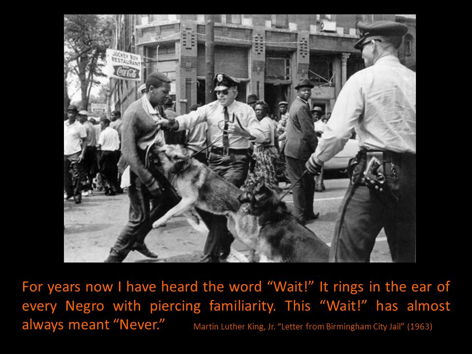 "For years now I have heard the word ""Wait!"" It rings in the ear of every Negro with piercing familiarity. This ""Wait!"" has almost always meant ""Never."