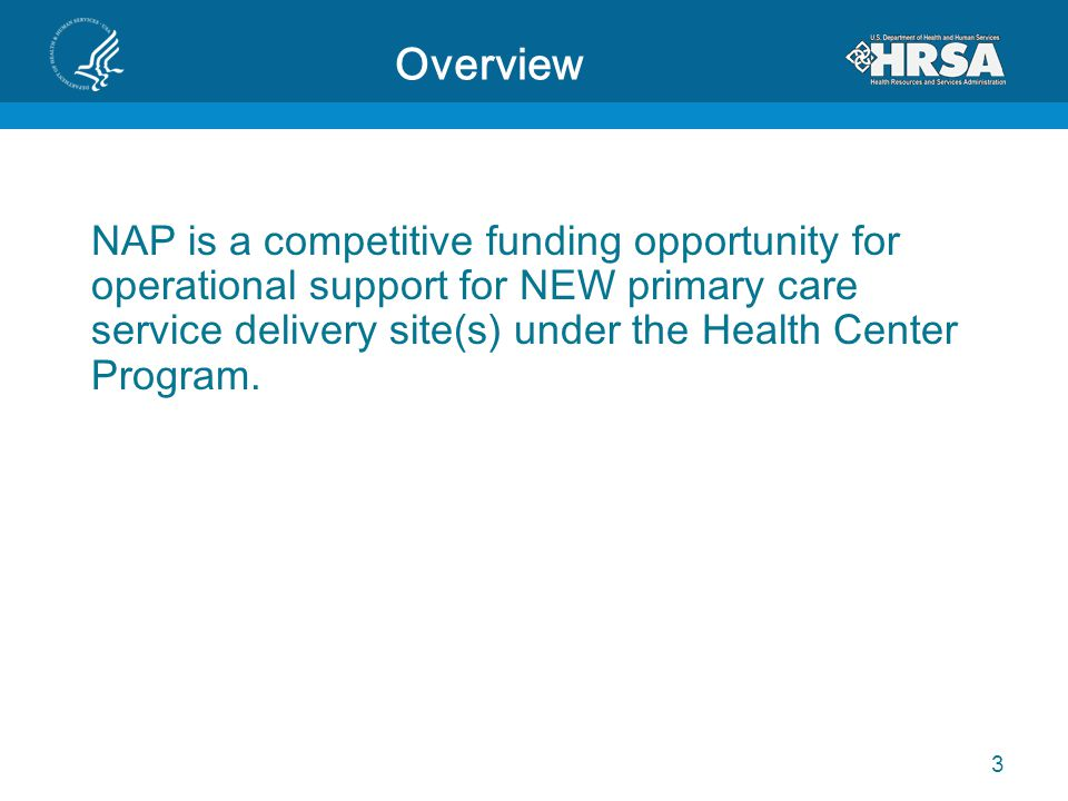Overview NAP is a competitive funding opportunity for operational support for NEW primary care service delivery site(s) under the Health Center Progra