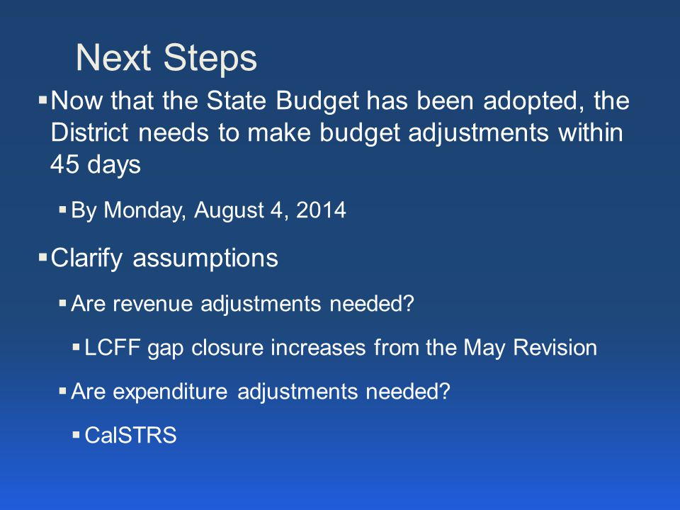 Next Steps  Now that the State Budget has been adopted, the District needs to make budget adjustments within 45 days  By Monday, August 4, 2014  Clarify assumptions  Are revenue adjustments needed.