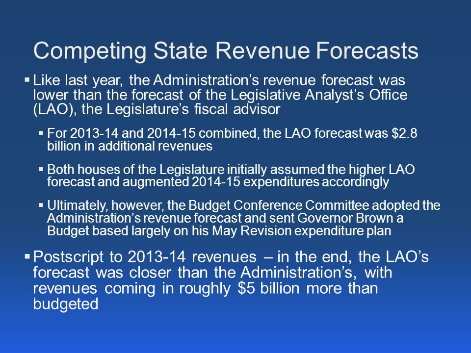 Competing State Revenue Forecasts  Like last year, the Administration's revenue forecast was lower than the forecast of the Legislative Analyst's Office (LAO), the Legislature's fiscal advisor  For 2013-14 and 2014-15 combined, the LAO forecast was $2.8 billion in additional revenues  Both houses of the Legislature initially assumed the higher LAO forecast and augmented 2014-15 expenditures accordingly  Ultimately, however, the Budget Conference Committee adopted the Administration's revenue forecast and sent Governor Brown a Budget based largely on his May Revision expenditure plan  Postscript to 2013-14 revenues – in the end, the LAO's forecast was closer than the Administration's, with revenues coming in roughly $5 billion more than budgeted