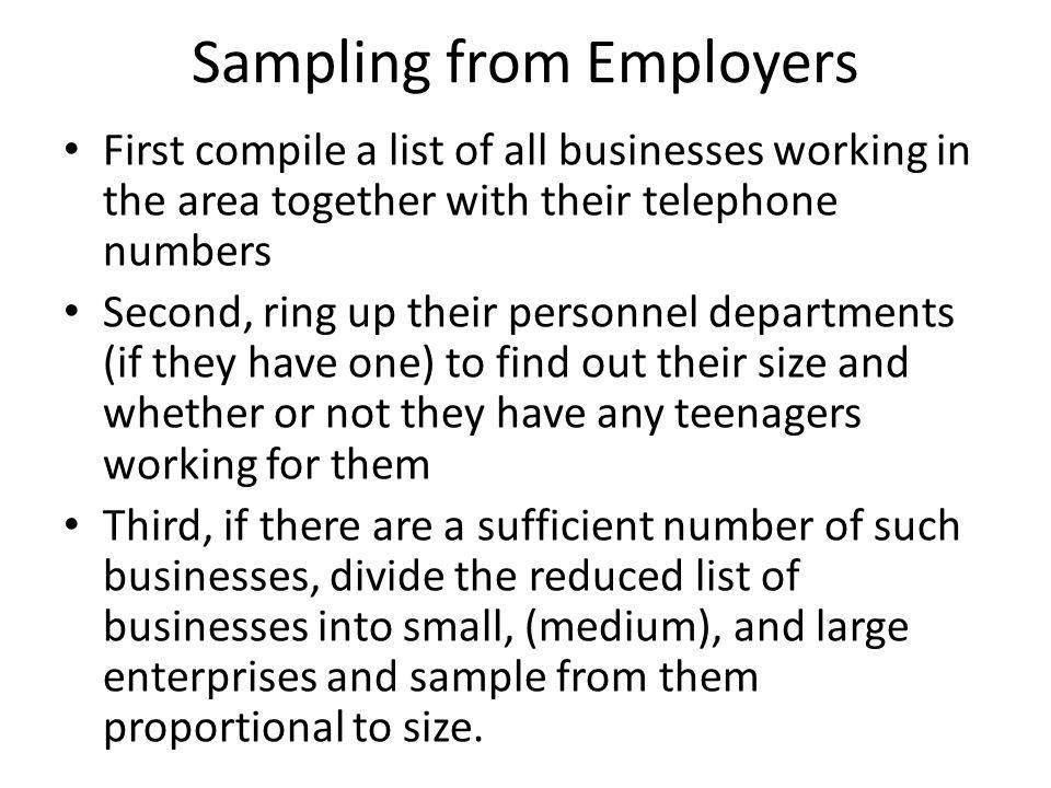 Sampling from Employers First compile a list of all businesses working in the area together with their telephone numbers Second, ring up their personnel departments (if they have one) to find out their size and whether or not they have any teenagers working for them Third, if there are a sufficient number of such businesses, divide the reduced list of businesses into small, (medium), and large enterprises and sample from them proportional to size.