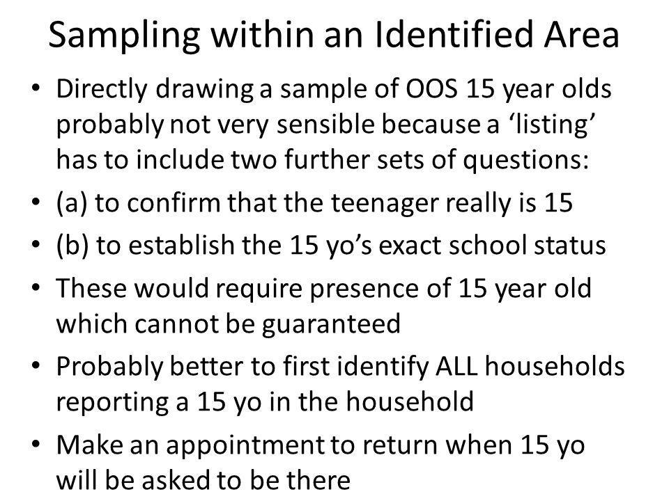 Sampling within an Identified Area Directly drawing a sample of OOS 15 year olds probably not very sensible because a 'listing' has to include two further sets of questions: (a) to confirm that the teenager really is 15 (b) to establish the 15 yo's exact school status These would require presence of 15 year old which cannot be guaranteed Probably better to first identify ALL households reporting a 15 yo in the household Make an appointment to return when 15 yo will be asked to be there