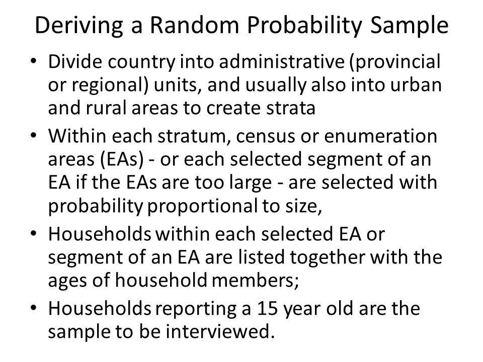 Deriving a Random Probability Sample Divide country into administrative (provincial or regional) units, and usually also into urban and rural areas to create strata Within each stratum, census or enumeration areas (EAs) - or each selected segment of an EA if the EAs are too large - are selected with probability proportional to size, Households within each selected EA or segment of an EA are listed together with the ages of household members; Households reporting a 15 year old are the sample to be interviewed.