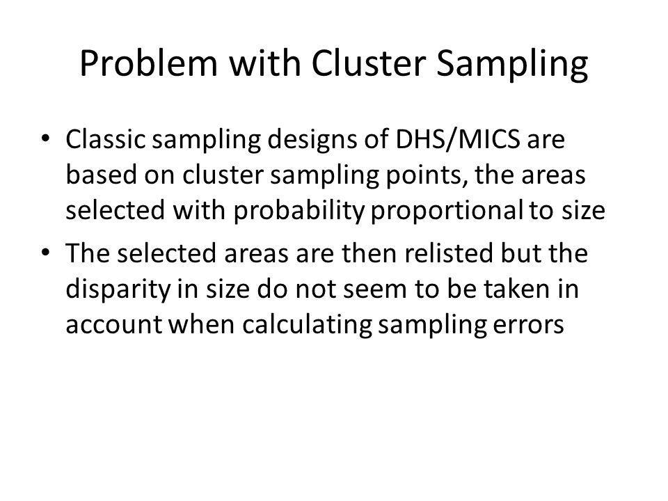 Problem with Cluster Sampling Classic sampling designs of DHS/MICS are based on cluster sampling points, the areas selected with probability proportional to size The selected areas are then relisted but the disparity in size do not seem to be taken in account when calculating sampling errors