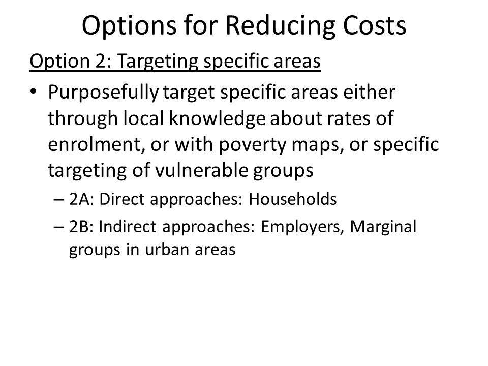 Options for Reducing Costs Option 2: Targeting specific areas Purposefully target specific areas either through local knowledge about rates of enrolment, or with poverty maps, or specific targeting of vulnerable groups – 2A: Direct approaches: Households – 2B: Indirect approaches: Employers, Marginal groups in urban areas