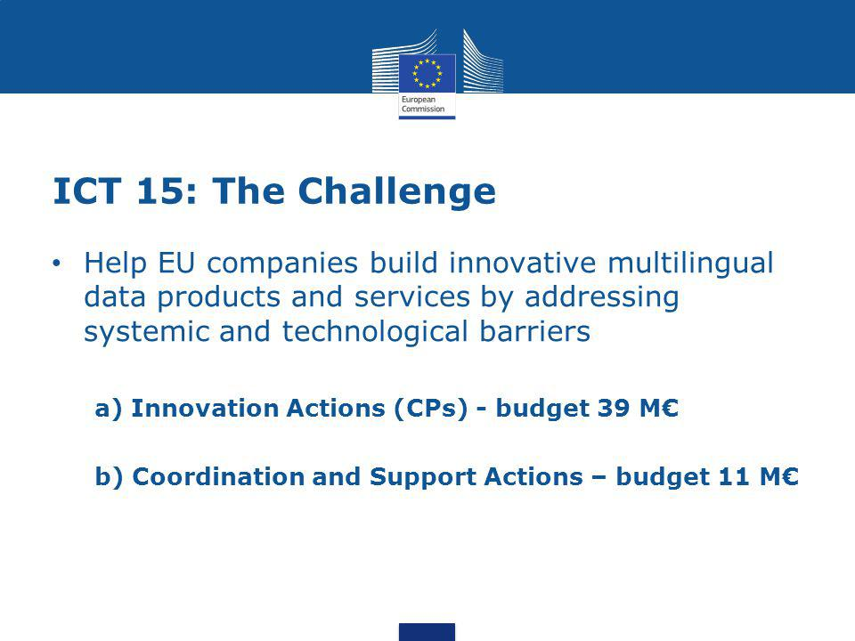 ICT 15: The Challenge Help EU companies build innovative multilingual data products and services by addressing systemic and technological barriers a) Innovation Actions (CPs) - budget 39 M€ b) Coordination and Support Actions – budget 11 M€