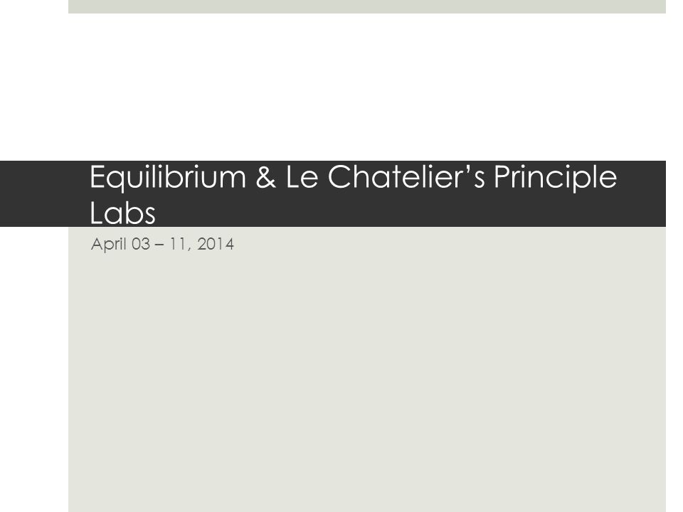 Equilibrium & Le Chatelier's Principle Labs April 03 – 11, 2014