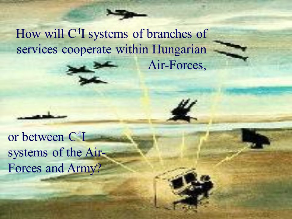 How will C 4 I systems of branches of services cooperate within Hungarian Air-Forces, or between C 4 I systems of the Air- Forces and Army