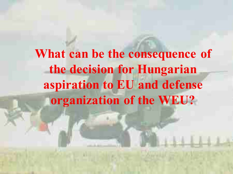 What can be the consequence of the decision for Hungarian aspiration to EU and defense organization of the WEU?