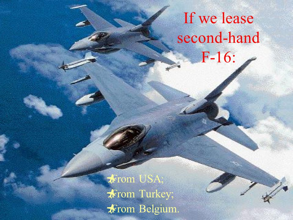 If we lease second-hand F-16:  From USA;  From Turkey;  From Belgium.