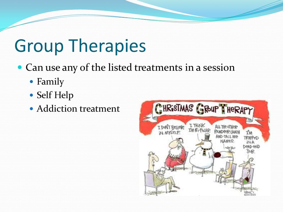 Group Therapies Can use any of the listed treatments in a session Family Self Help Addiction treatment