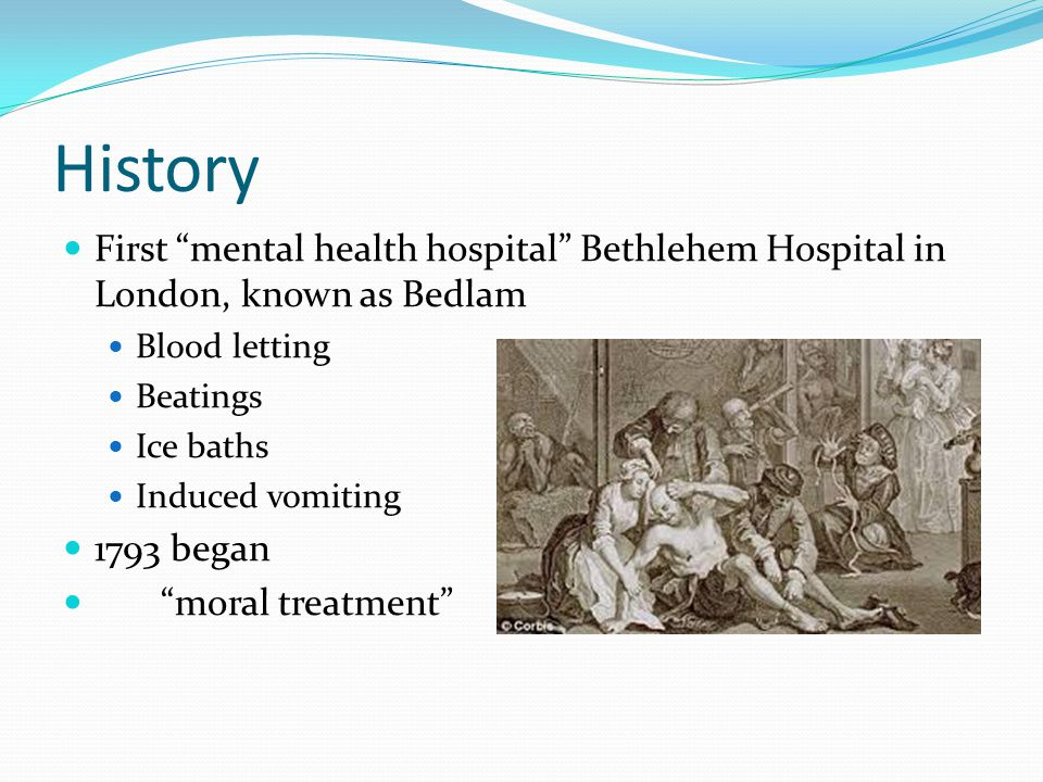 "History First ""mental health hospital"" Bethlehem Hospital in London, known as Bedlam Blood letting Beatings Ice baths Induced vomiting 1793 began ""mor"
