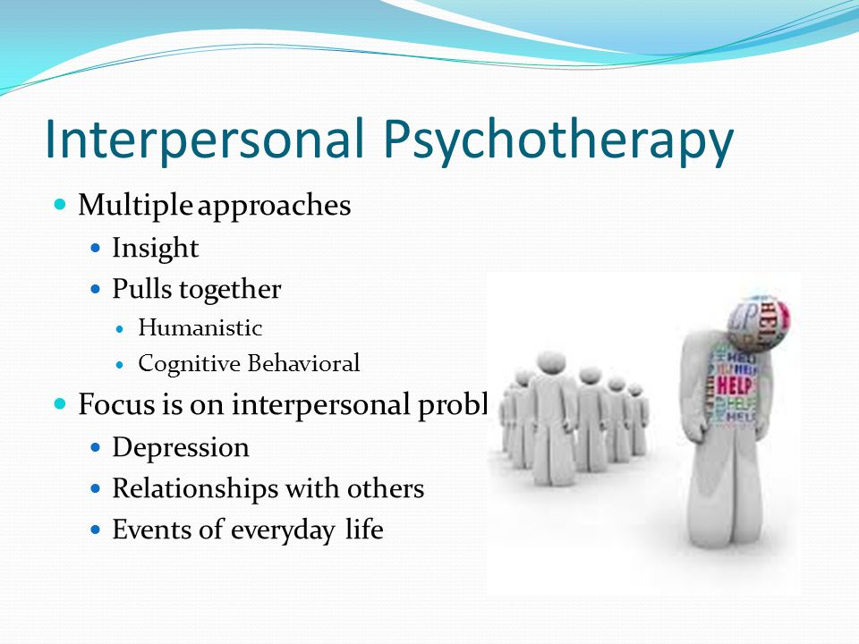 Interpersonal Psychotherapy Multiple approaches Insight Pulls together Humanistic Cognitive Behavioral Focus is on interpersonal problems Depression R