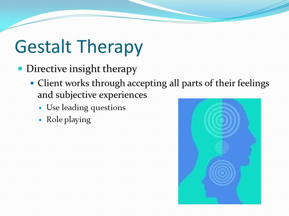 Gestalt Therapy Directive insight therapy Client works through accepting all parts of their feelings and subjective experiences Use leading questions