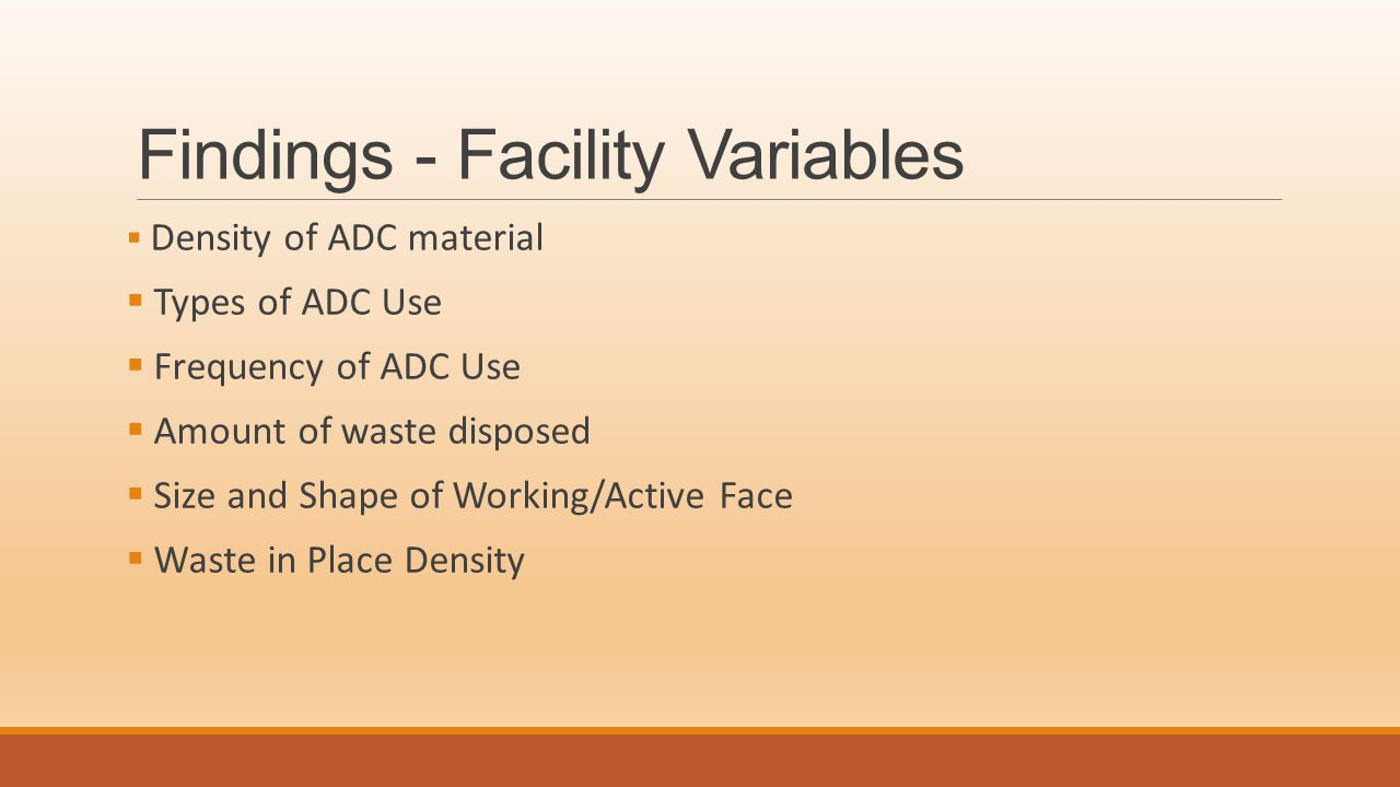 Findings - Facility Variables  Density of ADC material  Types of ADC Use  Frequency of ADC Use  Amount of waste disposed  Size and Shape of Working/Active Face  Waste in Place Density