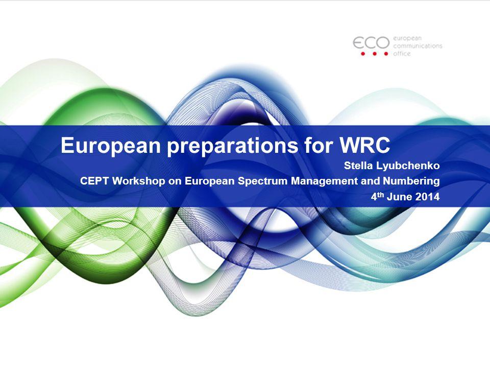 European preparations for WRC Stella Lyubchenko CEPT Workshop on European Spectrum Management and Numbering 4 th June 2014
