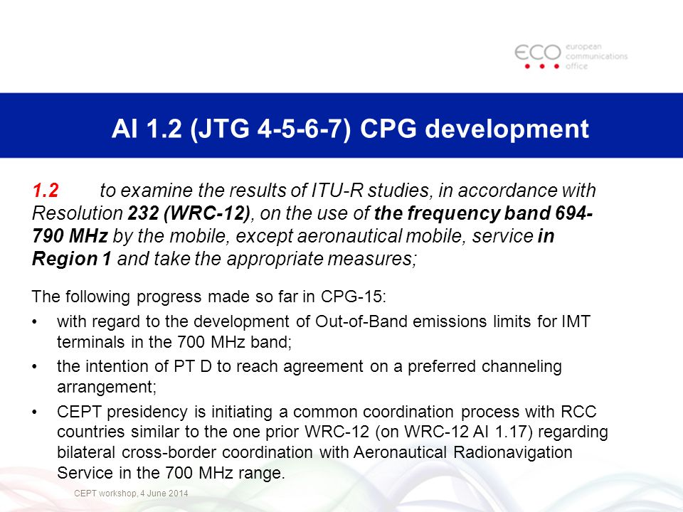 CEPT workshop, 4 June 2014 AI 1.2 (JTG 4-5-6-7) CPG development 1.2 to examine the results of ITU ‑ R studies, in accordance with Resolution 232 (WRC ‑ 12), on the use of the frequency band 694- 790 MHz by the mobile, except aeronautical mobile, service in Region 1 and take the appropriate measures; The following progress made so far in CPG-15: with regard to the development of Out-of-Band emissions limits for IMT terminals in the 700 MHz band; the intention of PT D to reach agreement on a preferred channeling arrangement; CEPT presidency is initiating a common coordination process with RCC countries similar to the one prior WRC-12 (on WRC-12 AI 1.17) regarding bilateral cross-border coordination with Aeronautical Radionavigation Service in the 700 MHz range.