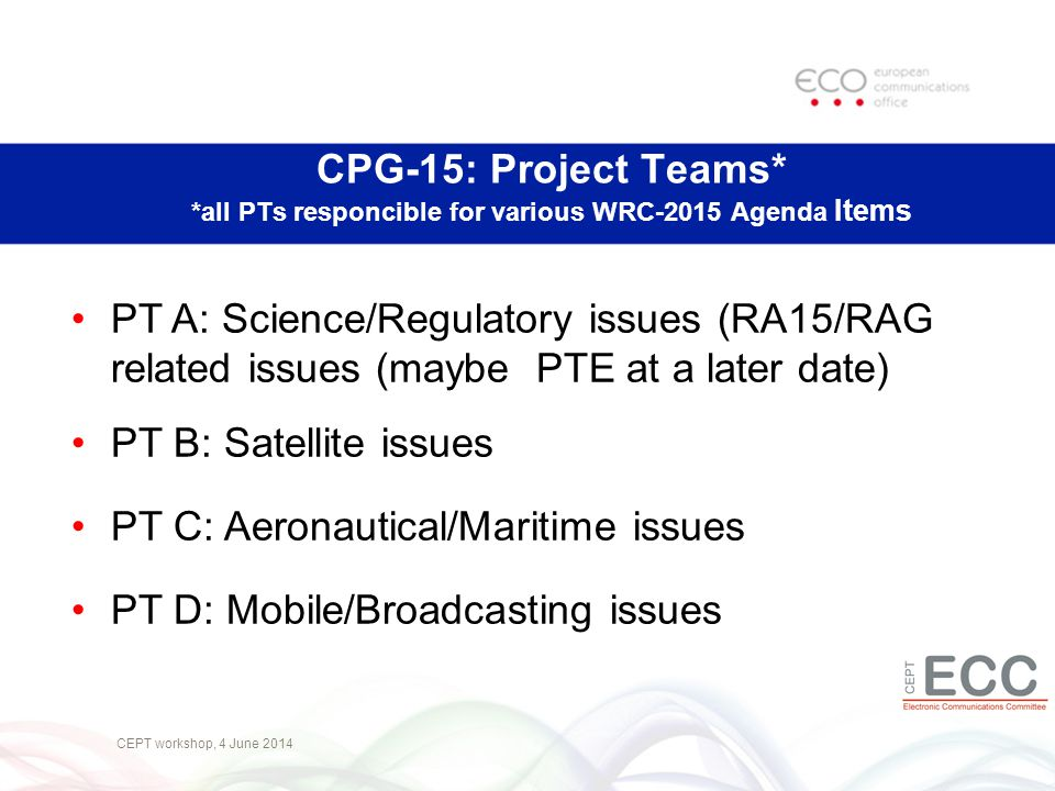 CEPT workshop, 4 June 2014 PT A: Science/Regulatory issues (RA15/RAG related issues (maybe PTE at a later date) PT B: Satellite issues PT C: Aeronautical/Maritime issues PT D: Mobile/Broadcasting issues CPG-15: Project Teams* *all PTs responcible for various WRC-2015 Agenda Items