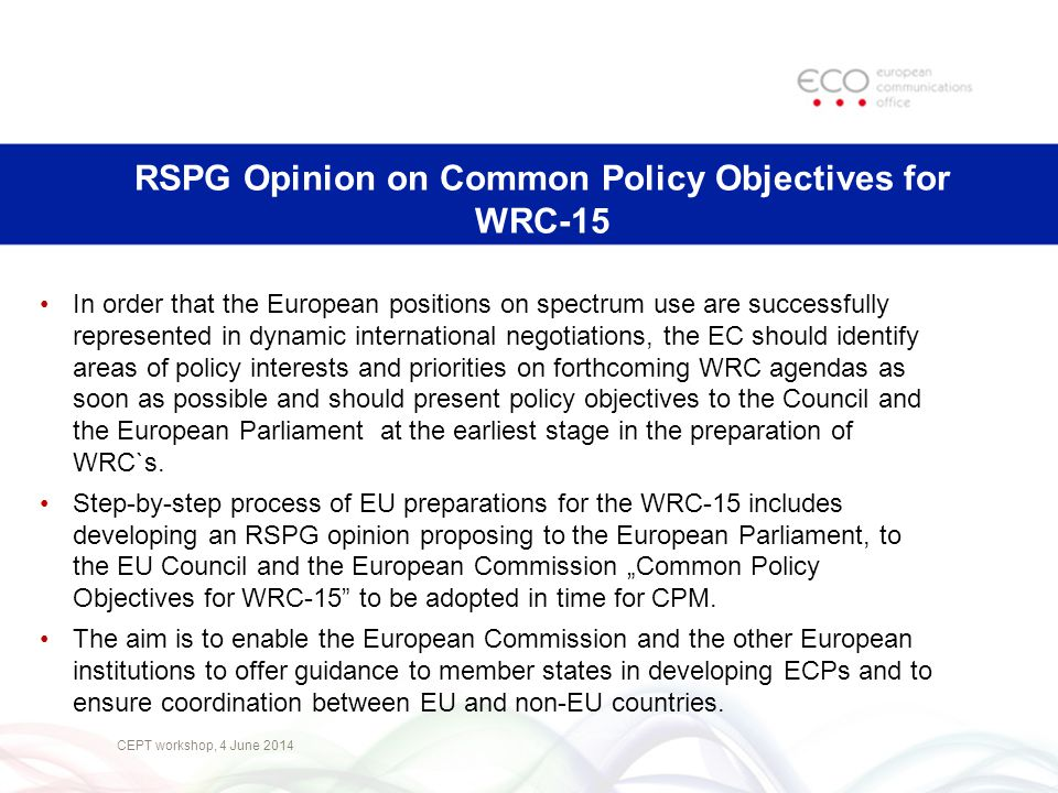 RSPG Opinion on Common Policy Objectives for WRC-15 CEPT workshop, 4 June 2014 In order that the European positions on spectrum use are successfully r