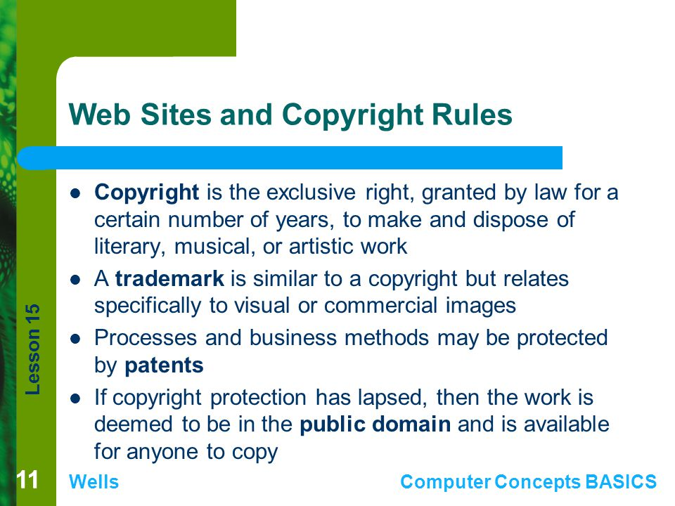 Lesson 15 WellsComputer Concepts BASICS 11 Web Sites and Copyright Rules Copyright is the exclusive right, granted by law for a certain number of years, to make and dispose of literary, musical, or artistic work A trademark is similar to a copyright but relates specifically to visual or commercial images Processes and business methods may be protected by patents If copyright protection has lapsed, then the work is deemed to be in the public domain and is available for anyone to copy