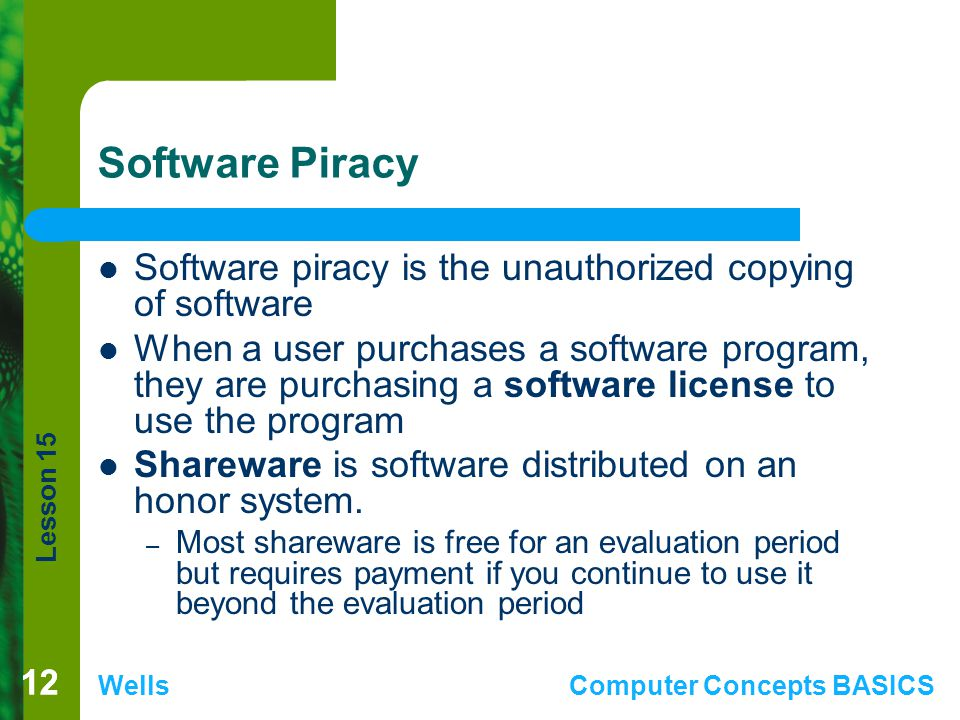 Lesson 15 WellsComputer Concepts BASICS 12 Software Piracy Software piracy is the unauthorized copying of software When a user purchases a software program, they are purchasing a software license to use the program Shareware is software distributed on an honor system.