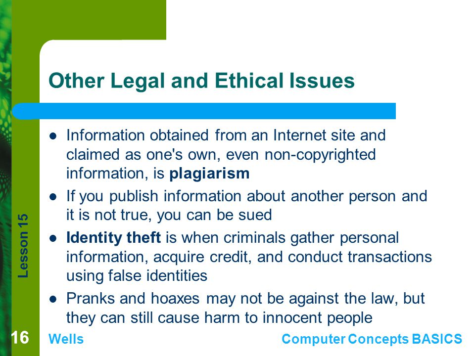 Lesson 15 WellsComputer Concepts BASICS 16 Other Legal and Ethical Issues Information obtained from an Internet site and claimed as one s own, even non-copyrighted information, is plagiarism If you publish information about another person and it is not true, you can be sued Identity theft is when criminals gather personal information, acquire credit, and conduct transactions using false identities Pranks and hoaxes may not be against the law, but they can still cause harm to innocent people