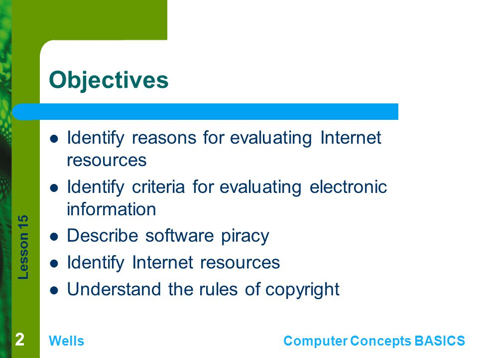Lesson 15 WellsComputer Concepts BASICS 22 Objectives Identify reasons for evaluating Internet resources Identify criteria for evaluating electronic information Describe software piracy Identify Internet resources Understand the rules of copyright
