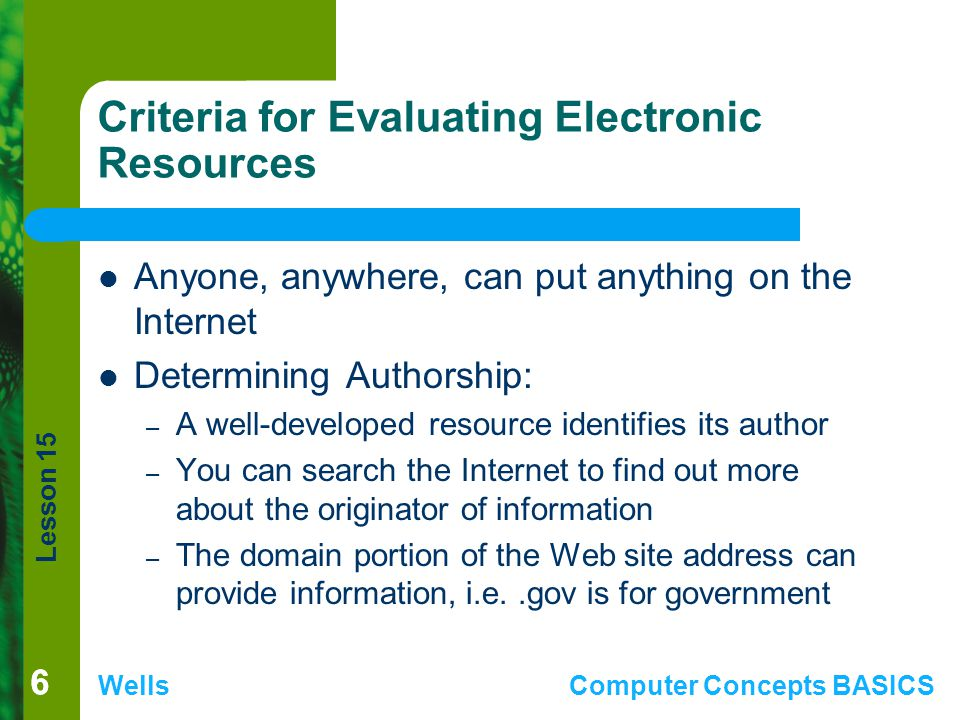 Lesson 15 WellsComputer Concepts BASICS 66 Criteria for Evaluating Electronic Resources Anyone, anywhere, can put anything on the Internet Determining Authorship: – A well-developed resource identifies its author – You can search the Internet to find out more about the originator of information – The domain portion of the Web site address can provide information, i.e..gov is for government