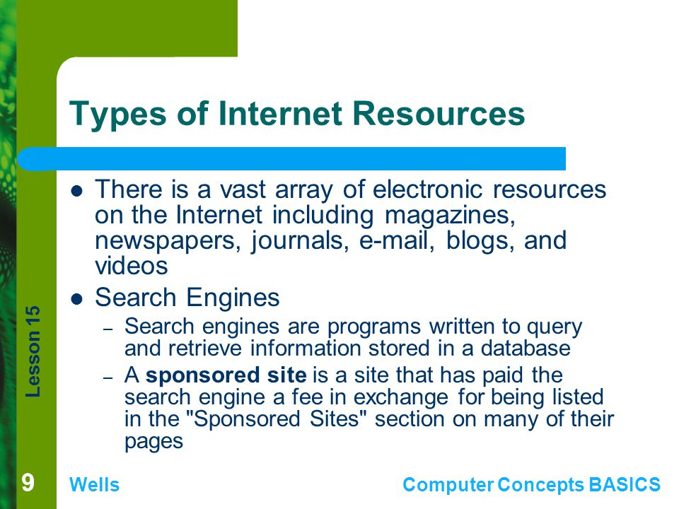 Lesson 15 WellsComputer Concepts BASICS 99 Types of Internet Resources There is a vast array of electronic resources on the Internet including magazines, newspapers, journals, e-mail, blogs, and videos Search Engines – Search engines are programs written to query and retrieve information stored in a database – A sponsored site is a site that has paid the search engine a fee in exchange for being listed in the Sponsored Sites section on many of their pages
